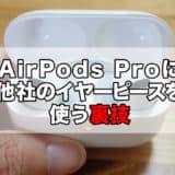 【裏技】AirPods Proでサードパーティー製のイヤーピースを使う方法