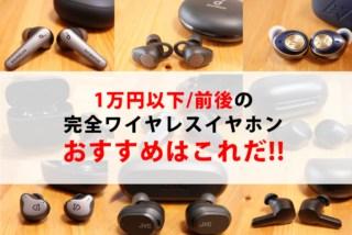 【18製品徹底比較】1万円以下/前後の完全ワイヤレスイヤホンおすすめはどれ?